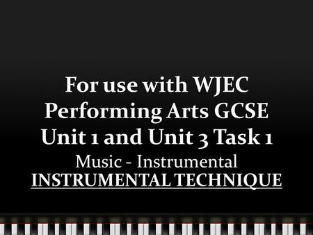 For use with WJEC Performing Arts GCSE Unit 1 and Unit 3 Task 1 Music - Instrumental INSTRUMENTAL TECHNIQUE.