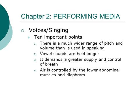 Chapter 2: PERFORMING MEDIA  Voices/Singing Ten important points 1. There is a much wider range of pitch and volume than is used in speaking 2. Vowel.
