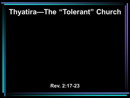 "Thyatira—The ""Tolerant"" Church Rev. 2:17-23. 17 He who has an ear, let him hear what the Spirit says to the churches. To him who overcomes I will give."
