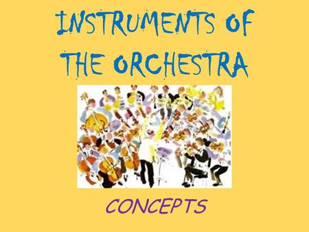 INSTRUMENTS OF THE ORCHESTRA CONCEPTS. CONCEPTDEFINITION String FamilyFamily of stringed instruments including violin, viola, cello, double bass and harp.