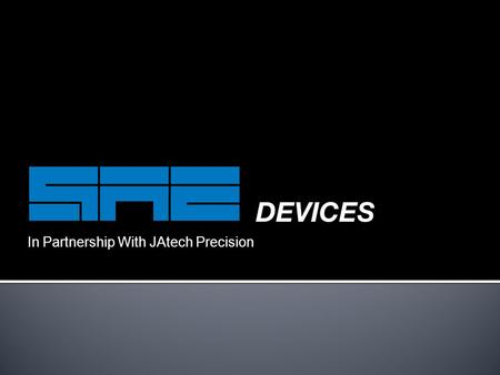 In Partnership With JAtech Precision. PART ONE: THE COMPANY  SAE Devices  Quality control  Engineering  Manufacturing  Surface finishing  Tool shop.