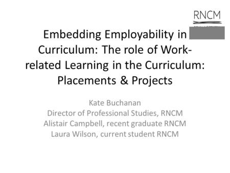 Embedding Employability in Curriculum: The role of Work- related Learning in the Curriculum: Placements & Projects Kate Buchanan Director of Professional.