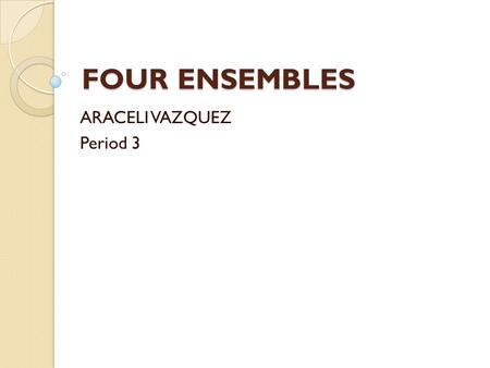 FOUR ENSEMBLES ARACELI VAZQUEZ Period 3. Choral (vocal) Ensemble Definition of ensemble A composition usually in four or more parts written for a large.