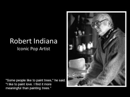 Robert Indiana Iconic Pop Artist Some people like to paint trees, he said. I like to paint love. I find it more meaningful than painting trees.""