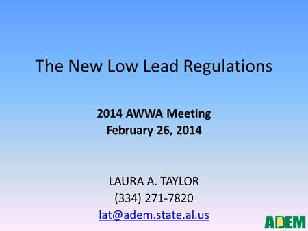 The New Low Lead Regulations 2014 AWWA Meeting February 26, 2014 LAURA A. TAYLOR (334) 271-7820