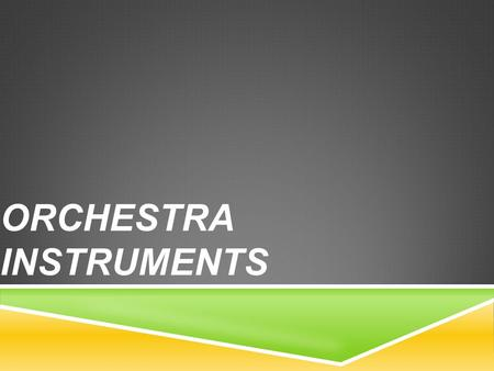 ORCHESTRA INSTRUMENTS. THE INSTRUMENTS  The orchestra family consists of Strings, Woodwinds, Brass and Percussion. Each family listed above has certain.