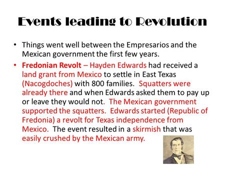 Events leading to Revolution Things went well between the Empresarios and the Mexican government the first few years. Fredonian Revolt – Hayden Edwards.