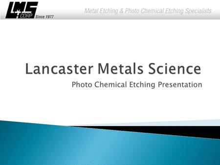 Photo Chemical Etching Presentation.  Since 1977, Lancaster Metals Science Corporation has met industries' need for precision metal parts and components.