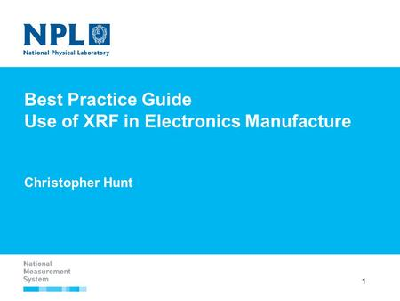1 Best Practice Guide Use of XRF in Electronics Manufacture Christopher Hunt.