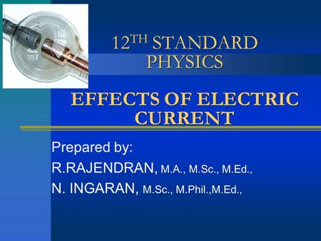 12 TH STANDARD PHYSICS EFFECTS OF ELECTRIC CURRENT Prepared by: R.RAJENDRAN, M.A., M.Sc., M.Ed., N. INGARAN, M.Sc., M.Phil.,M.Ed.,
