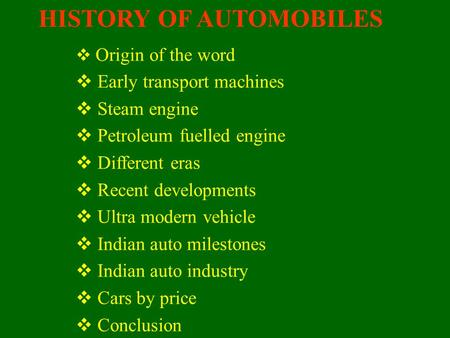 HISTORY OF AUTOMOBILES  O Origin of the word  E arly transport machines  S team engine  P etroleum fuelled engine  D ifferent eras  R ecent developments.