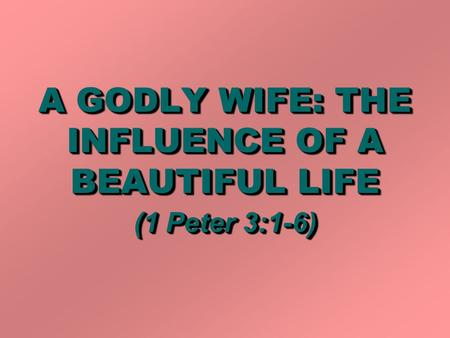 A GODLY WIFE: THE INFLUENCE OF A BEAUTIFUL LIFE (1 Peter 3:1-6)