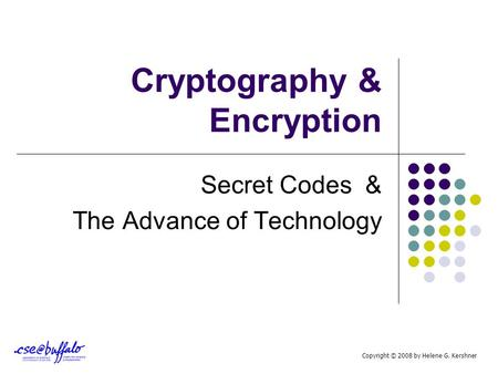 Cryptography & Encryption Secret Codes & The Advance of Technology Copyright © 2008 by Helene G. Kershner.