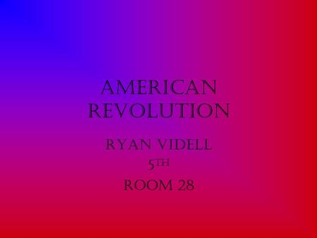 American Revolution Ryan Videll 5 th Room 28. It's Beginning The American Revolution is a very important part of our freedom. It was in 1774 In a place.