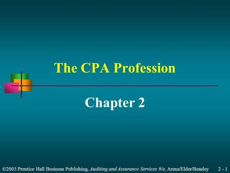 ©2003 Prentice Hall Business Publishing, Auditing and Assurance Services 9/e, Arens/Elder/Beasley 2 - 1 The CPA Profession Chapter 2.