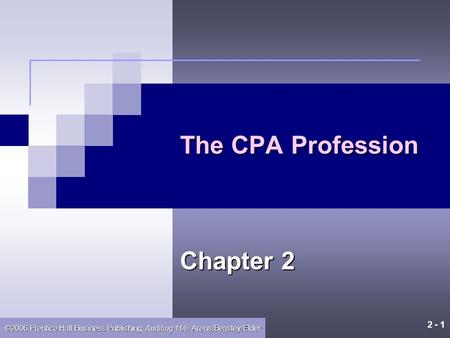 2 - 1 ©2006 Prentice Hall Business Publishing, Auditing 11/e, Arens/Beasley/Elder The CPA Profession Chapter 2.