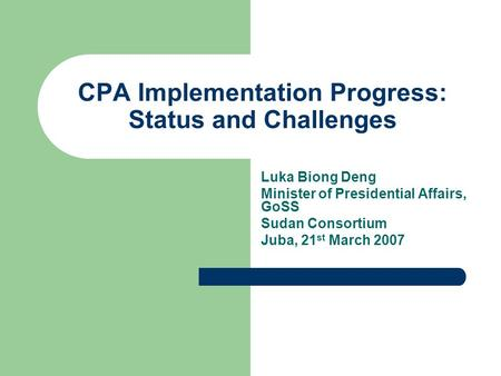 CPA Implementation Progress: Status and Challenges Luka Biong Deng Minister of Presidential Affairs, GoSS Sudan Consortium Juba, 21 st March 2007.