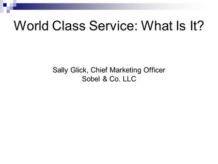 World Class Service: What Is It? Sally Glick, Chief Marketing Officer Sobel & Co. LLC.
