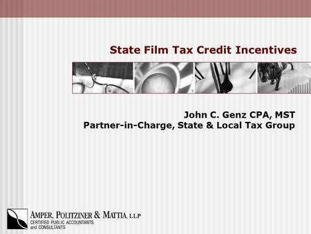 State Film Tax Credit Incentives John C. Genz CPA, MST Partner-in-Charge, State & Local Tax Group.