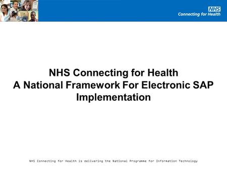 NHS Connecting for Health is delivering the National Programme for Information Technology NHS Connecting for Health A National Framework For Electronic.