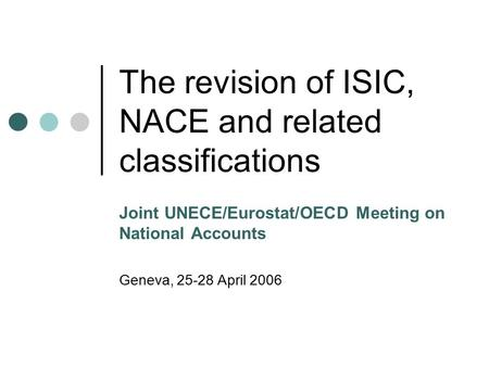 The revision of ISIC, NACE and related classifications Joint UNECE/Eurostat/OECD Meeting on National Accounts Geneva, 25-28 April 2006.