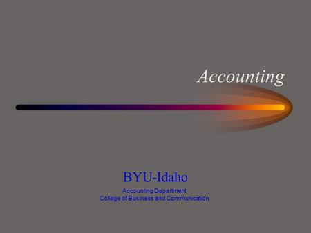 Accounting BYU-Idaho Accounting Department College of Business and Communication.