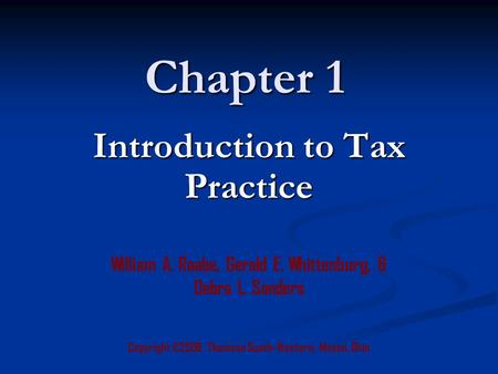 Chapter 1 Copyright ©2006 Thomson South-Western, Mason, Ohio William A. Raabe, Gerald E. Whittenburg, & Debra L. Sanders Introduction to Tax Practice.