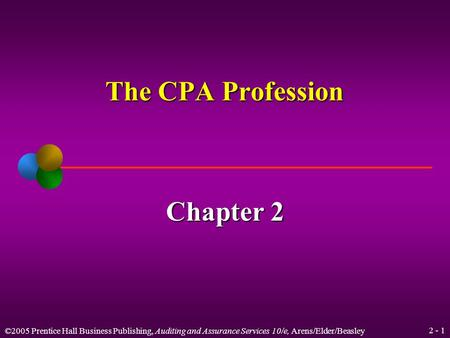 ©2005 Prentice Hall Business Publishing, Auditing and Assurance Services 10/e, Arens/Elder/Beasley 2 - 1 The CPA Profession Chapter 2.