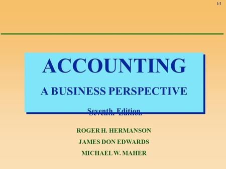 I-1 ACCOUNTING A BUSINESS PERSPECTIVE Seventh Edition ACCOUNTING A BUSINESS PERSPECTIVE Seventh Edition ROGER H. HERMANSON JAMES DON EDWARDS MICHAEL W.