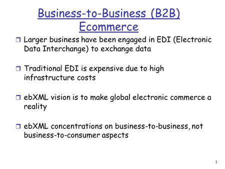 1 Business-to-Business (B2B) Ecommerce r Larger business have been engaged in EDI (Electronic Data Interchange) to exchange data r Traditional EDI is expensive.