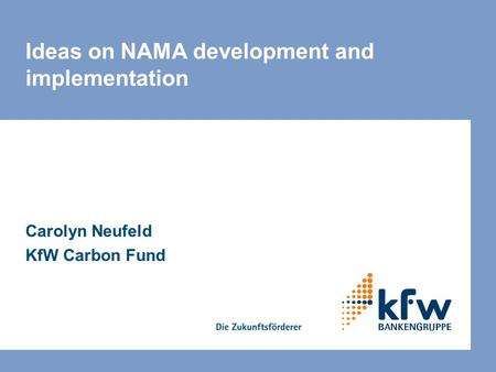 Ideas on NAMA development and implementation Carolyn Neufeld KfW Carbon Fund.