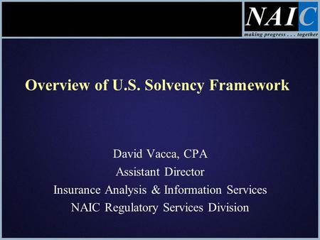 Overview of U.S. Solvency Framework David Vacca, CPA Assistant Director Insurance Analysis & Information Services NAIC Regulatory Services Division.