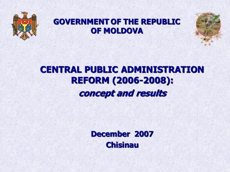 GOVERNMENT OF THE REPUBLIC OF MOLDOVA CENTRAL PUBLIC ADMINISTRATION REFORM (2006-2008): concept and results December 2007 Chisinau.