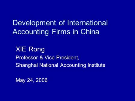 Development of International Accounting Firms in China XIE Rong Professor & Vice President, Shanghai National Accounting Institute May 24, 2006.