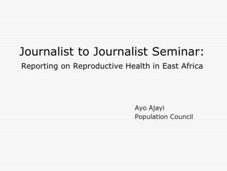 Journalist to Journalist Seminar: Reporting on Reproductive Health in East Africa Ayo Ajayi Population Council.