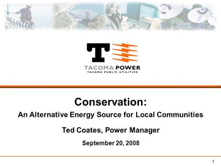 1 Conservation: An Alternative Energy Source for Local Communities Ted Coates, Power Manager September 20, 2008.