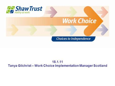 Thank you Any questions? 18.1.11 Tanya Gilchrist – Work Choice Implementation Manager Scotland.