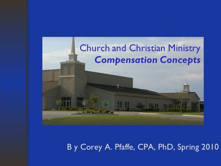 Church and Christian Ministry Compensation Concepts B y Corey A. Pfaffe, CPA, PhD, Spring 2010.