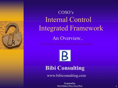 Prepared by Wa'el Bibi,CPA,CIA,CISA1 Internal Control Integrated Framework An Overview.. Bibi Consulting COSO's Source: COSO's Internal Control Integrated.