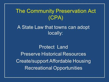 The Community Preservation Act (CPA) A State Law that towns can adopt locally: Protect Land Preserve Historical Resources Create/support Affordable Housing.