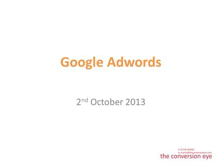 Google Adwords 2 nd October 2013. Contents Why Adwords? Budgeting Keywords & Adverts Measurement Google Grant.