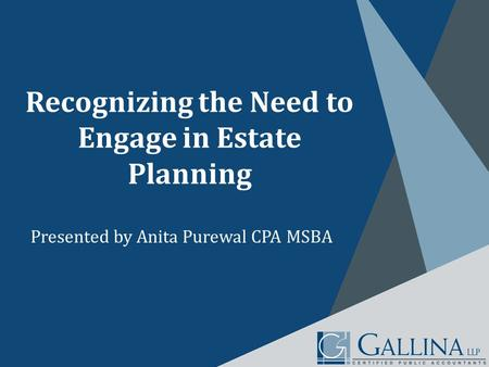 Recognizing the Need to Engage in Estate Planning Presented by Anita Purewal CPA MSBA.