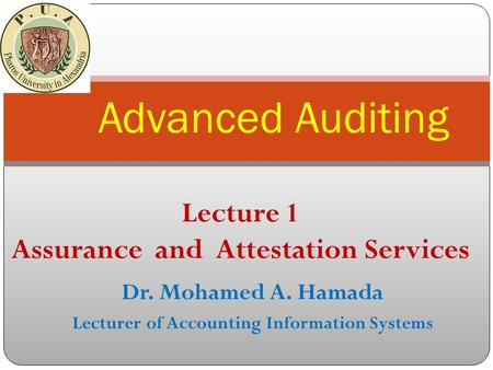 Dr. Mohamed A. Hamada Lecturer of Accounting Information Systems Advanced Auditing Lecture 1 Assurance and Attestation Services.