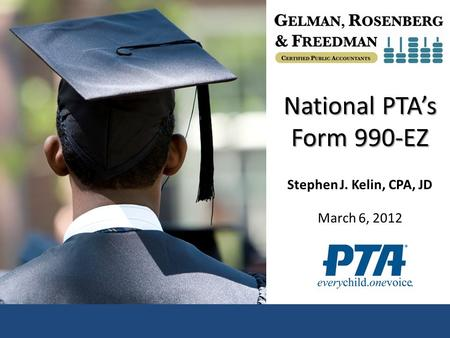 National PTA's Form 990-EZ Stephen J. Kelin, CPA, JD March 6, 2012.