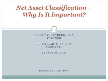 VICKI VANDENBERG, CPA PARTNER KEITH MARTINEZ, CPA ASSOCIATE PLANTE MORAN DECEMBER 13, 2011 Net Asset Classification – Why Is It Important?