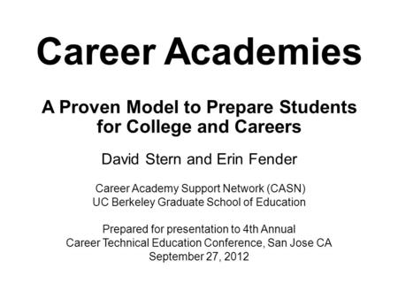Career Academies A Proven Model to Prepare Students for College and Careers David Stern and Erin Fender Career Academy Support Network (CASN) UC Berkeley.