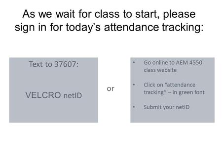As we wait for class to start, please sign in for today's attendance tracking: Text to 37607: VELCRO netID Go online to AEM 4550 class website Click on.