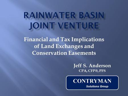 Financial and Tax Implications of Land Exchanges and Conservation Easements Jeff S. Anderson CPA, CFP®, PFS CONTRYMAN Solutions Group.