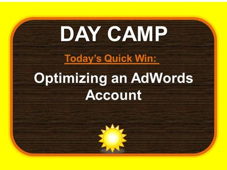 DAY CAMP Today's Quick Win: Optimizing an AdWords Account.