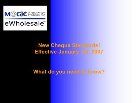 New Cheque Standards! Effective January 1st, 2007 What do you need to know?